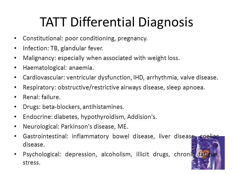 TATT Differential Diagnosis Constitutional: poor conditioning, pregnancy.