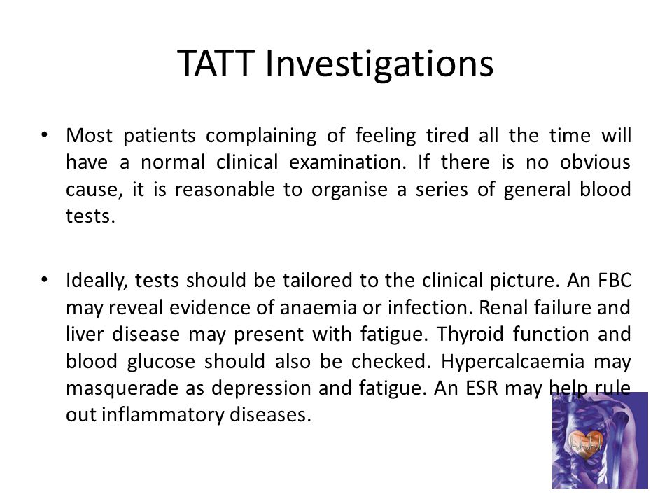 TATT Investigations Most patients complaining of feeling tired all the time will have a normal clinical examination.