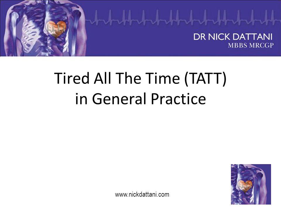 Tired All The Time (TATT) in General Practice www.nickdattani.com