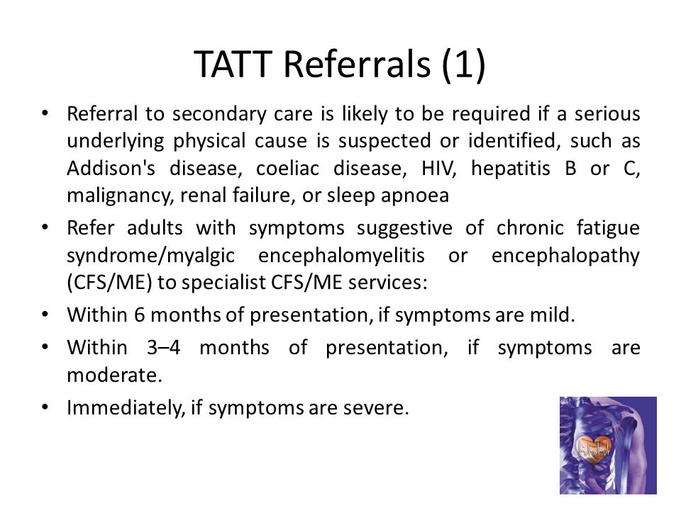 TATT Referrals (1) Referral to secondary care is likely to be required if a serious underlying physical cause is suspected or identified, such as Addison s disease, coeliac disease, HIV, hepatitis B or C, malignancy, renal failure, or sleep apnoea Refer adults with symptoms suggestive of chronic fatigue syndrome/myalgic encephalomyelitis or encephalopathy (CFS/ME) to specialist CFS/ME services: Within 6 months of presentation, if symptoms are mild.