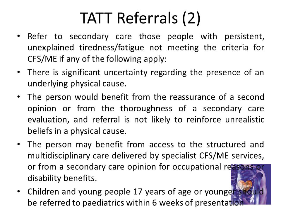 TATT Referrals (2) Refer to secondary care those people with persistent, unexplained tiredness/fatigue not meeting the criteria for CFS/ME if any of the following apply: There is significant uncertainty regarding the presence of an underlying physical cause.
