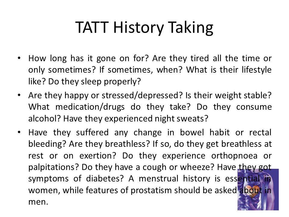 TATT History Taking How long has it gone on for.Are they tired all the time or only sometimes.