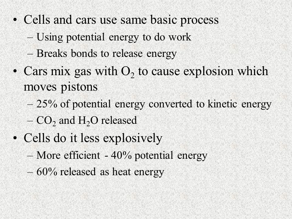 Cells and cars use same basic process –Using potential energy to do work –Breaks bonds to release energy Cars mix gas with O 2 to cause explosion whic