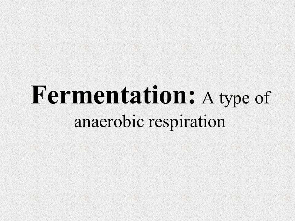 Fermentation: A type of anaerobic respiration