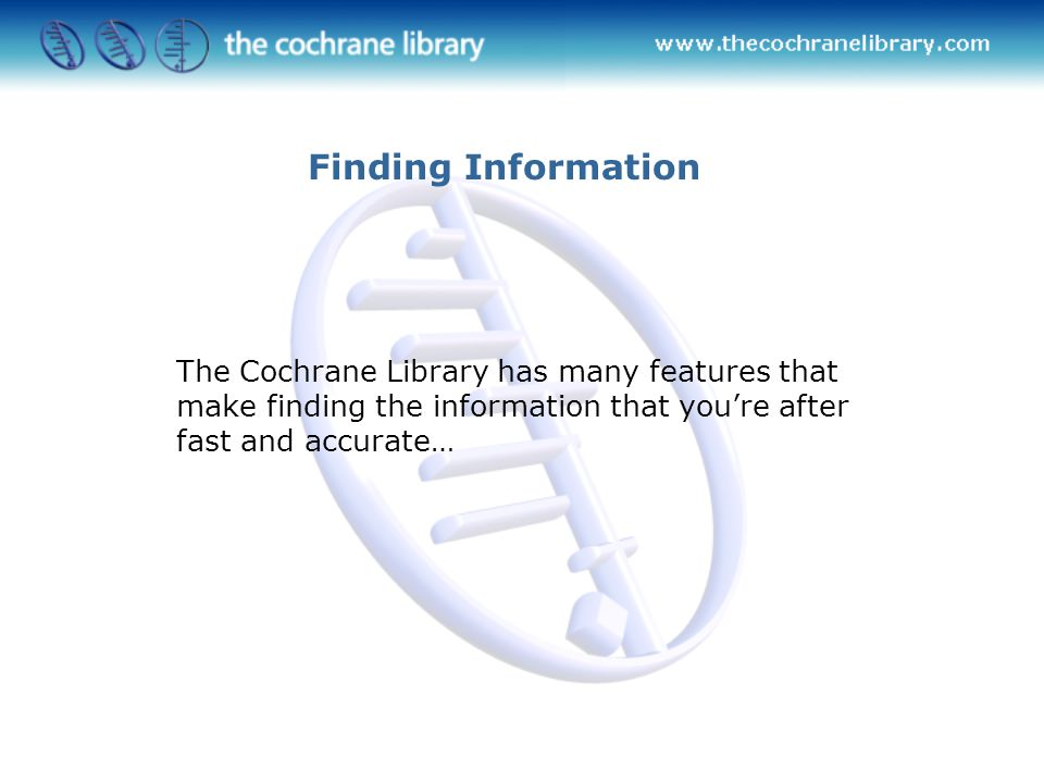 The Cochrane Library has many features that make finding the information that you're after fast and accurate… Finding Information