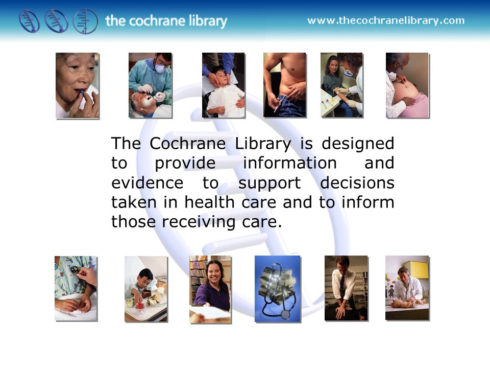 The Cochrane Library is designed to provide information and evidence to support decisions taken in health care and to inform those receiving care.