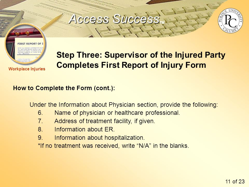 Access Success Access Success TM Step Three: Supervisor of the Injured Party Completes First Report of Injury Form How to Complete the Form (cont.): Under the Information about Physician section, provide the following: 6.Name of physician or healthcare professional.