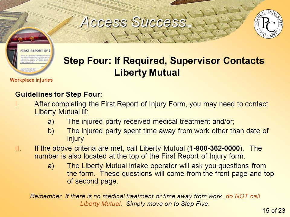 Access Success Access Success TM Step Four: If Required, Supervisor Contacts Liberty Mutual Guidelines for Step Four: I.After completing the First Report of Injury Form, you may need to contact Liberty Mutual if: a)The injured party received medical treatment and/or; b)The injured party spent time away from work other than date of injury II.If the above criteria are met, call Liberty Mutual (1-800-362-0000).