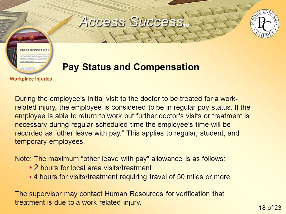 Access Success Access Success TM Pay Status and Compensation Workplace Injuries During the employee's initial visit to the doctor to be treated for a work- related injury, the employee is considered to be in regular pay status.