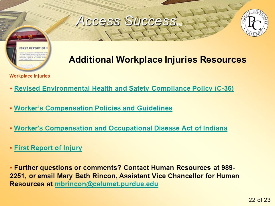 Access Success Access Success TM Revised Environmental Health and Safety Compliance Policy (C-36) Worker's Compensation Policies and Guidelines Worker s Compensation and Occupational Disease Act of Indiana First Report of Injury Further questions or comments.