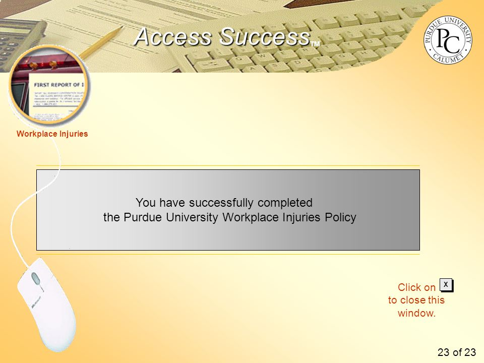Access Success Access Success TM You have successfully completed the Purdue University Workplace Injuries Policy Workplace Injuries 23 of 23 Click on to close this window.