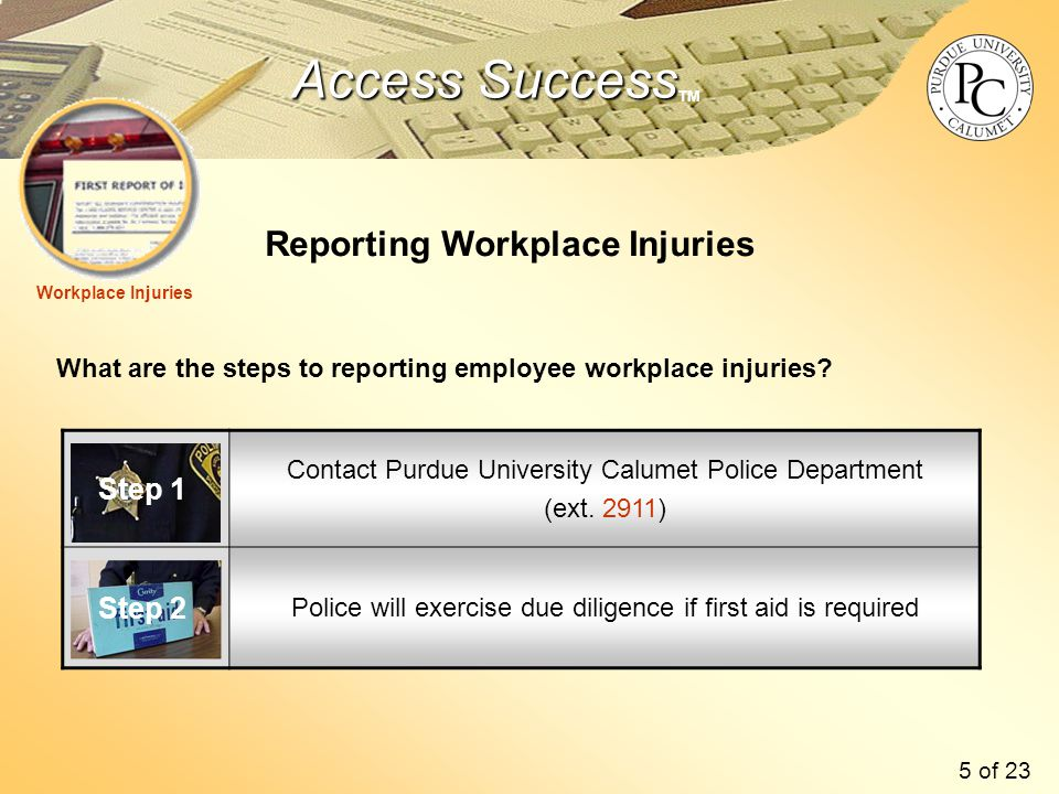 Access Success Access Success TM 5 of 23 Reporting Workplace Injuries What are the steps to reporting employee workplace injuries.