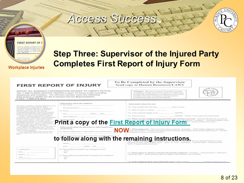 Access Success Access Success TM Step Three: Supervisor of the Injured Party Completes First Report of Injury Form Workplace Injuries Print a copy of the First Report of Injury FormFirst Report of Injury Form NOW to follow along with the remaining instructions.