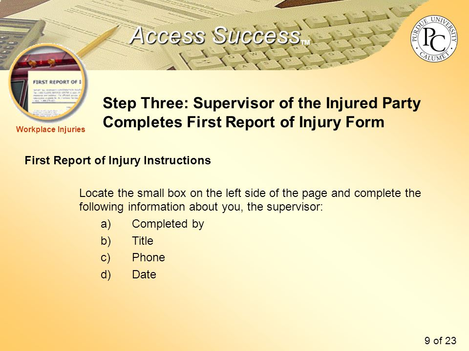 Access Success Access Success TM Step Three: Supervisor of the Injured Party Completes First Report of Injury Form First Report of Injury Instructions Locate the small box on the left side of the page and complete the following information about you, the supervisor: a)Completed by b)Title c)Phone d)Date Workplace Injuries 9 of 23