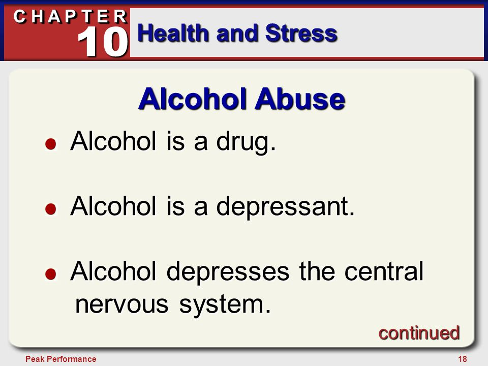 18Peak Performance C H A P T E R Health and Stress 10 Alcohol Abuse Alcohol is a drug. Alcohol is a drug. Alcohol is a depressant. Alcohol is a depres