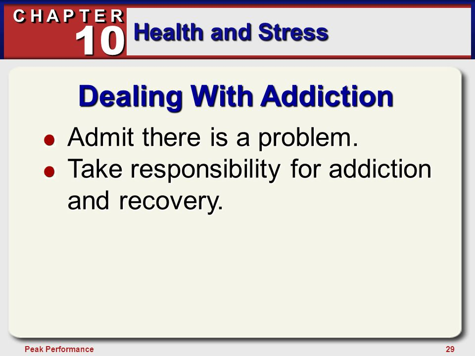 29Peak Performance C H A P T E R Health and Stress 10 Dealing With Addiction Admit there is a problem. Take responsibility for addiction and recovery.