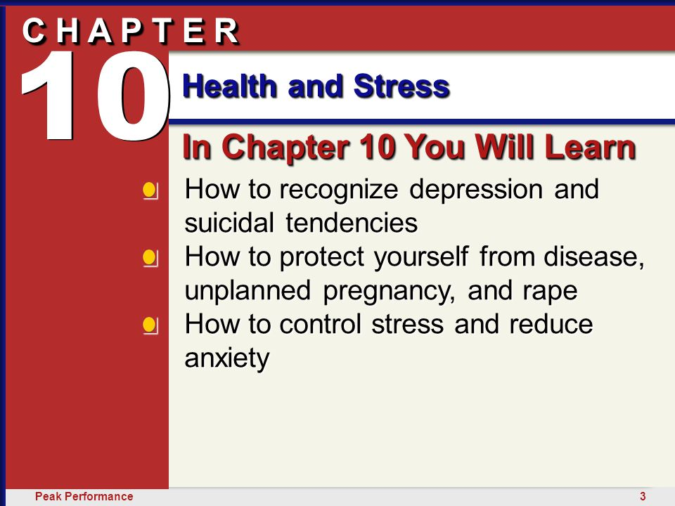 3Peak Performance C H A P T E R Health and Stress 10 How to recognize depression and suicidal tendencies How to protect yourself from disease, unplanned pregnancy, and rape How to control stress and reduce anxiety In Chapter 10 You Will Learn 10 C H A P T E R Health and Stress