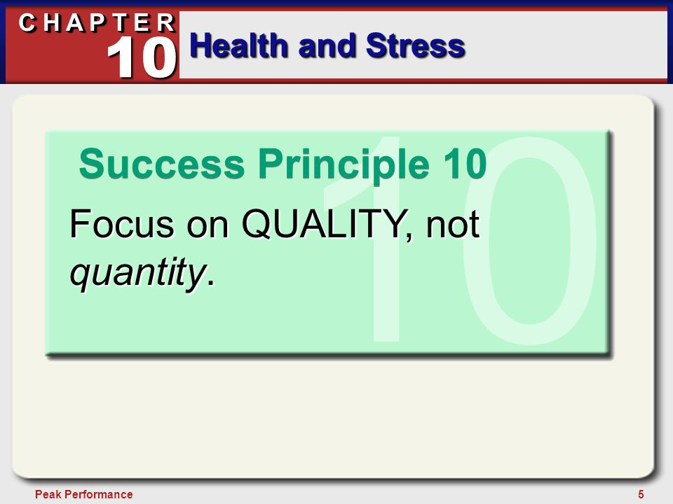 5Peak Performance C H A P T E R Health and Stress 10 10 Focus on QUALITY, not quantity. Success Principle 10