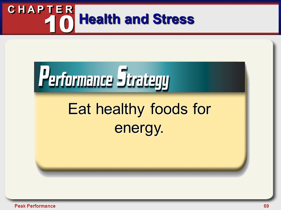 69Peak Performance C H A P T E R Health and Stress 10 Eat healthy foods for energy.