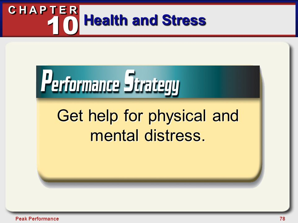 78Peak Performance C H A P T E R Health and Stress 10 Get help for physical and mental distress.