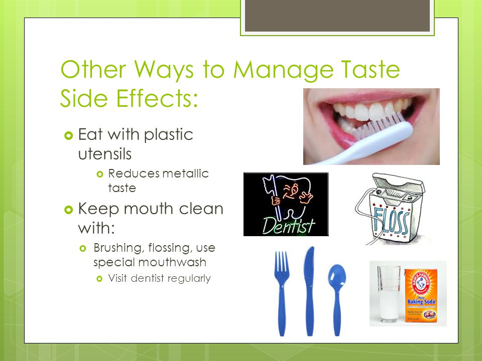 Other Ways to Manage Taste Side Effects:  Eat with plastic utensils  Reduces metallic taste  Keep mouth clean with:  Brushing, flossing, use special mouthwash  Visit dentist regularly