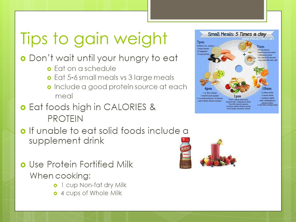 Tips to gain weight  Don't wait until your hungry to eat  Eat on a schedule  Eat 5-6 small meals vs 3 large meals  Include a good protein source at each meal  Eat foods high in CALORIES & PROTEIN  If unable to eat solid foods include a supplement drink  Use Protein Fortified Milk When cooking:  1 cup Non-fat dry Milk  4 cups of Whole Milk