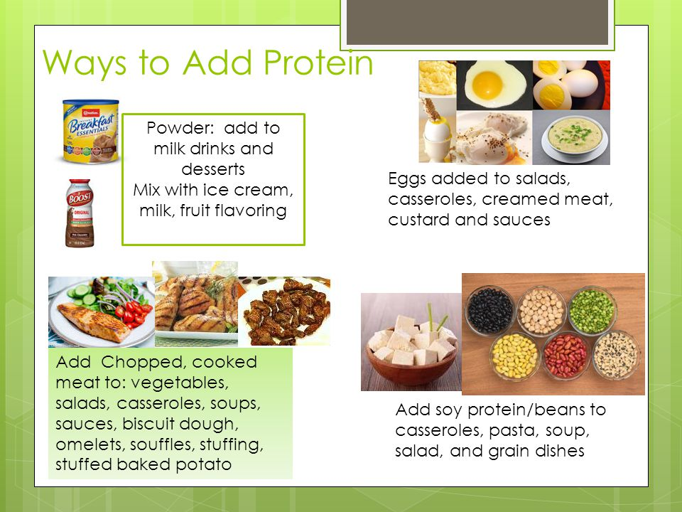 Ways to Add Protein Eggs added to salads, casseroles, creamed meat, custard and sauces Powder: add to milk drinks and desserts Mix with ice cream, milk, fruit flavoring Add Chopped, cooked meat to: vegetables, salads, casseroles, soups, sauces, biscuit dough, omelets, souffles, stuffing, stuffed baked potato Add soy protein/beans to casseroles, pasta, soup, salad, and grain dishes