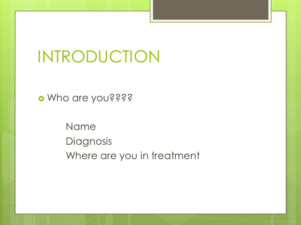 INTRODUCTION  Who are you Name Diagnosis Where are you in treatment