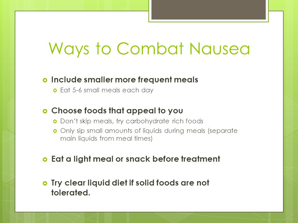 Ways to Combat Nausea  Include smaller more frequent meals  Eat 5-6 small meals each day  Choose foods that appeal to you  Don't skip meals, try carbohydrate rich foods  Only sip small amounts of liquids during meals (separate main liquids from meal times)  Eat a light meal or snack before treatment  Try clear liquid diet if solid foods are not tolerated.