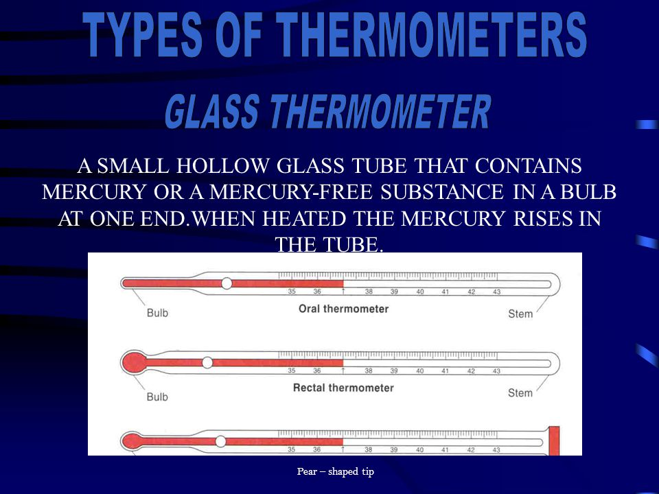 A SMALL HOLLOW GLASS TUBE THAT CONTAINS MERCURY OR A MERCURY-FREE SUBSTANCE IN A BULB AT ONE END.WHEN HEATED THE MERCURY RISES IN THE TUBE. Pear – sha