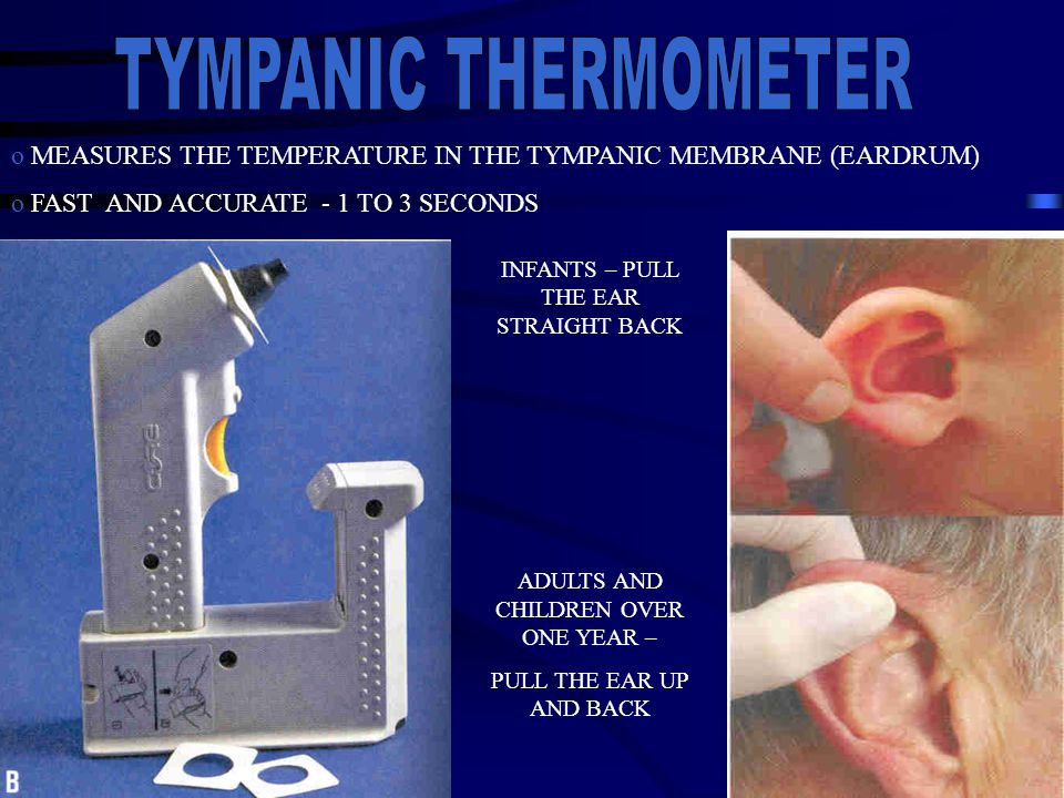 o MEASURES THE TEMPERATURE IN THE TYMPANIC MEMBRANE (EARDRUM) o FAST AND ACCURATE - 1 TO 3 SECONDS INFANTS – PULL THE EAR STRAIGHT BACK ADULTS AND CHI