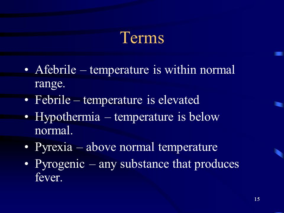 15 Terms Afebrile – temperature is within normal range. Febrile – temperature is elevated Hypothermia – temperature is below normal. Pyrexia – above n