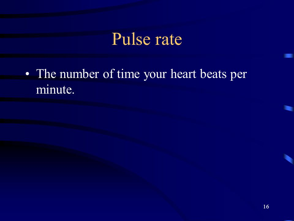 Pulse rate The number of time your heart beats per minute. 16