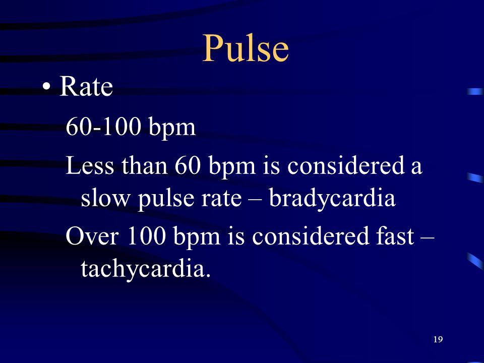 19 Pulse Rate 60-100 bpm Less than 60 bpm is considered a slow pulse rate – bradycardia Over 100 bpm is considered fast – tachycardia.