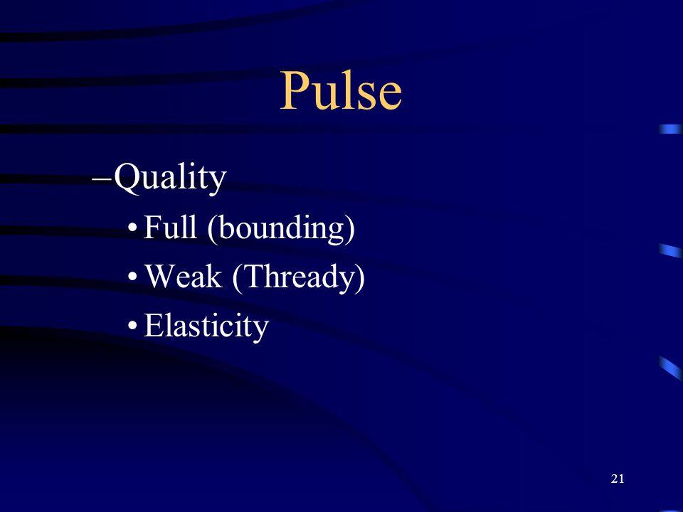 21 Pulse –Quality Full (bounding) Weak (Thready) Elasticity