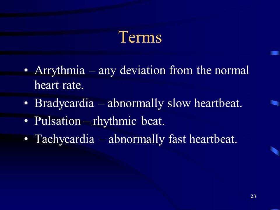 23 Terms Arrythmia – any deviation from the normal heart rate. Bradycardia – abnormally slow heartbeat. Pulsation – rhythmic beat. Tachycardia – abnor
