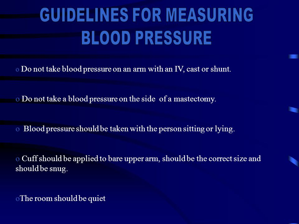 o Do not take blood pressure on an arm with an IV, cast or shunt. o Do not take a blood pressure on the side of a mastectomy. o Blood pressure should