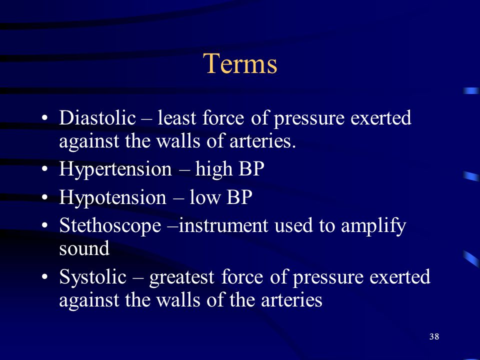 38 Terms Diastolic – least force of pressure exerted against the walls of arteries. Hypertension – high BP Hypotension – low BP Stethoscope –instrumen
