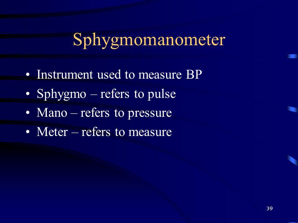 39 Sphygmomanometer Instrument used to measure BP Sphygmo – refers to pulse Mano – refers to pressure Meter – refers to measure