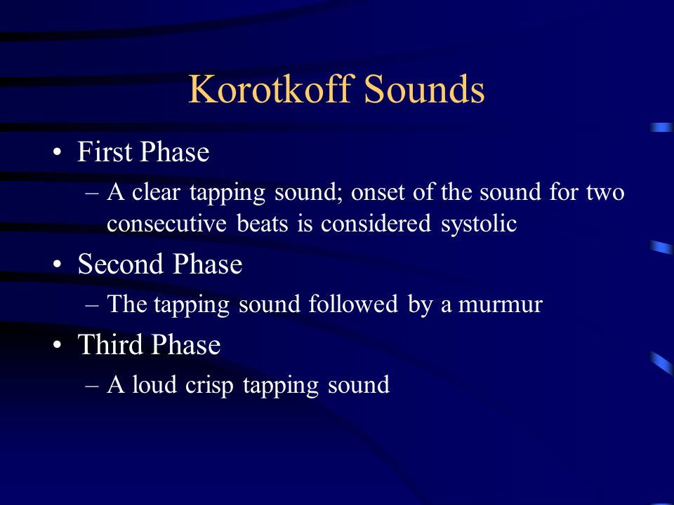 Korotkoff Sounds First Phase –A clear tapping sound; onset of the sound for two consecutive beats is considered systolic Second Phase –The tapping sou