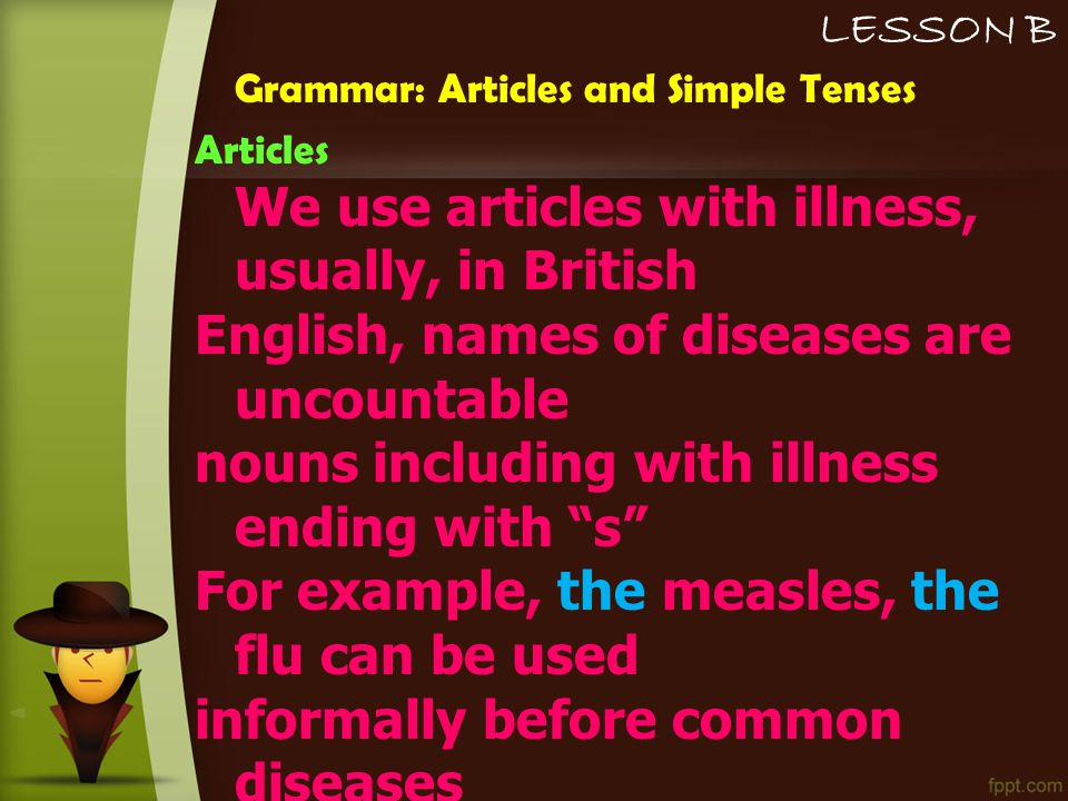 LESSON B Grammar: Articles and Simple Tenses Articles We use articles with illness, usually, in British English, names of diseases are uncountable nouns including with illness ending with s For example, the measles, the flu can be used informally before common diseases  I think I've got (the) measles.