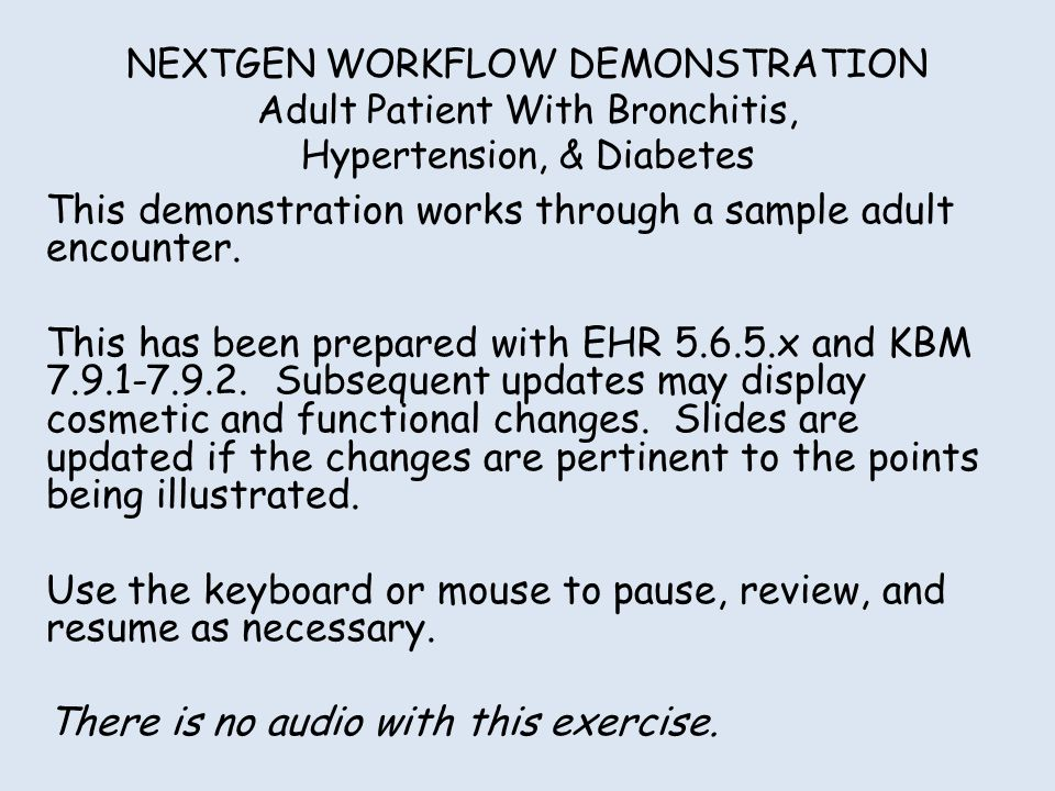 NEXTGEN WORKFLOW DEMONSTRATION Adult Patient With Bronchitis, Hypertension, & Diabetes This demonstration works through a sample adult encounter. This