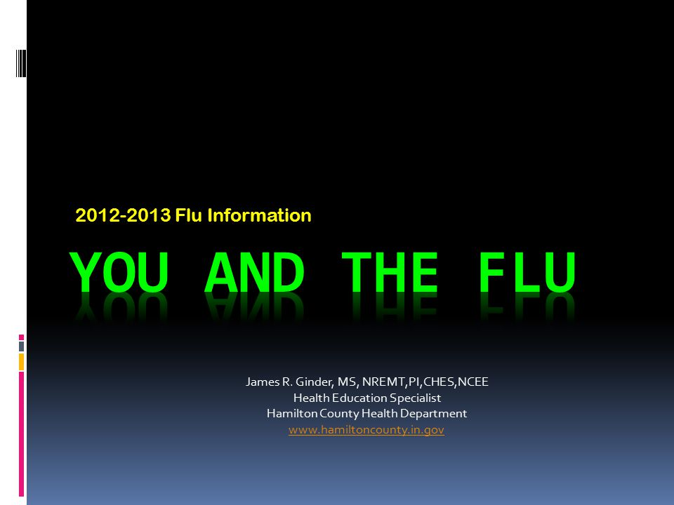 2012-2013 Flu Information James R. Ginder, MS, NREMT,PI,CHES,NCEE Health Education Specialist Hamilton County Health Department www.hamiltoncounty.in.