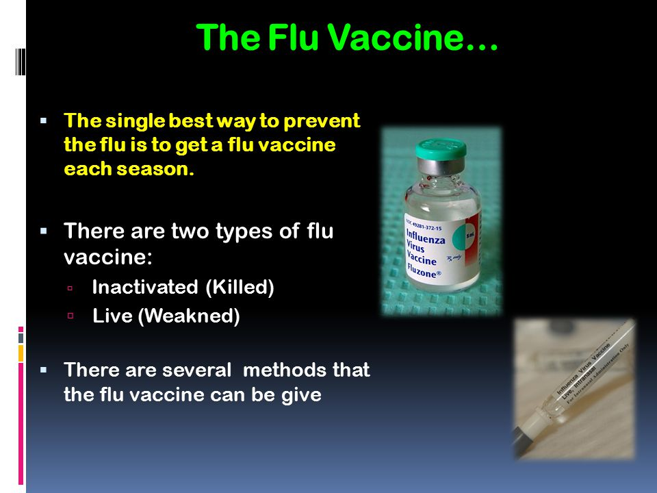 The Flu Vaccine…  The single best way to prevent the flu is to get a flu vaccine each season.  There are two types of flu vaccine:  Inactivated (Ki