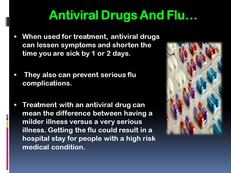 Antiviral Drugs And Flu…  When used for treatment, antiviral drugs can lessen symptoms and shorten the time you are sick by 1 or 2 days.  They also