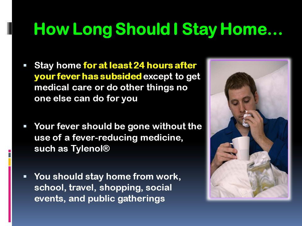 How Long Should I Stay Home…  Stay home for at least 24 hours after your fever has subsided except to get medical care or do other things no one else