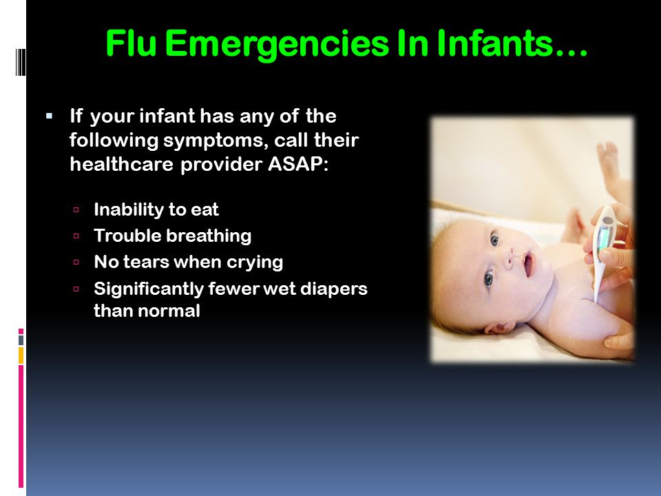 Flu Emergencies In Infants…  If your infant has any of the following symptoms, call their healthcare provider ASAP:  Inability to eat  Trouble brea