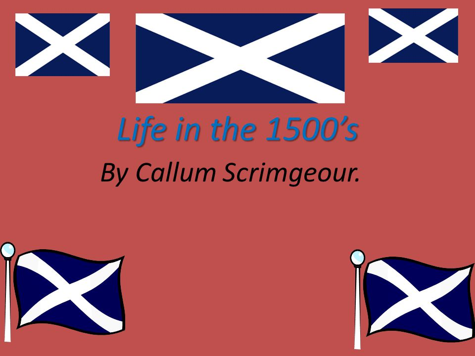 Life in the 1500's By Callum Scrimgeour.