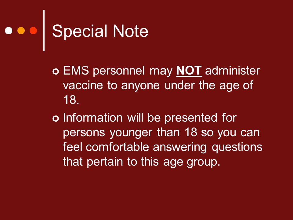 Special Note EMS personnel may NOT administer vaccine to anyone under the age of 18. Information will be presented for persons younger than 18 so you