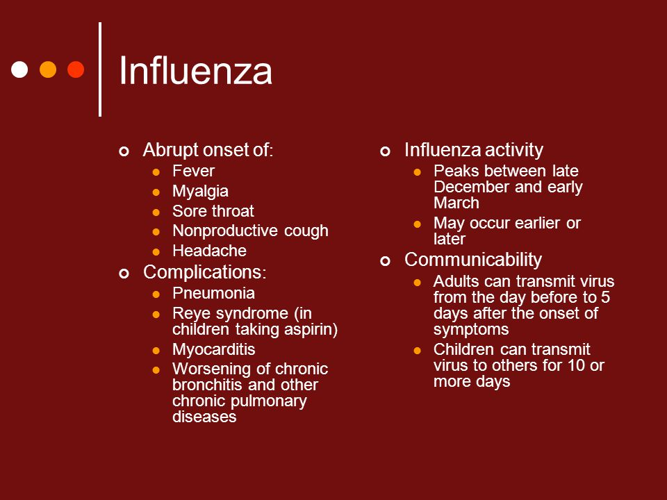 Influenza Abrupt onset of : Fever Myalgia Sore throat Nonproductive cough Headache Complications : Pneumonia Reye syndrome (in children taking aspirin